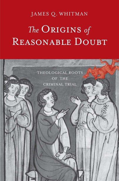 The Origins Of Reasonable Doubt: Theological Roots Of The Criminal Trial by James Q. Whitman