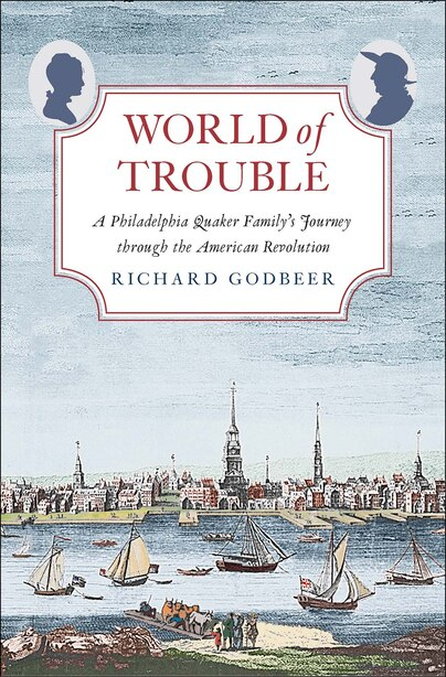 World Of Trouble: A Philadelphia Quaker Family's Journey Through The American Revolution by Richard Godbeer