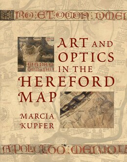 Book Art And Optics In The Hereford Map: An English Mappa Mundi, C. 1300 by Marcia Kupfer