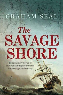 Book The Savage Shore: Extraordinary Stories Of Survival And Tragedy From The Early Voyages Of Discovery by Graham Seal