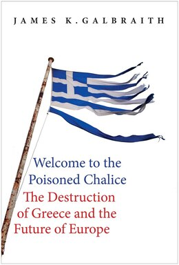 Book Welcome To The Poisoned Chalice: The Destruction Of Greece And The Future Of Europe by James K. Galbraith
