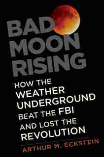Bad Moon Rising: How The Weather Underground Beat The Fbi And Lost The Revolution by Arthur M. Eckstein