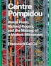 Centre Pompidou: Renzo Piano, Richard Rogers, And The Making Of A Modern Monument by Francesco Dal Co