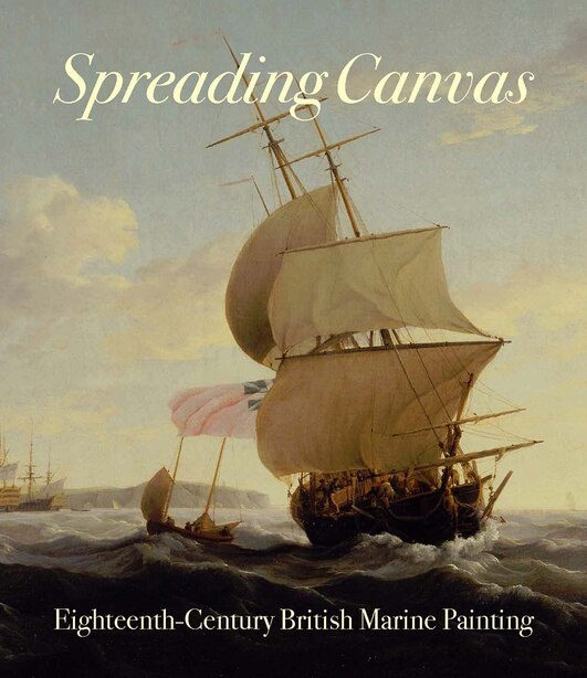 Spreading Canvas: Eighteenth-century British Marine Painting by Eleanor Hughes