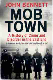 Mob Town: A History Of Crime And Disorder In The East End by John Bennett