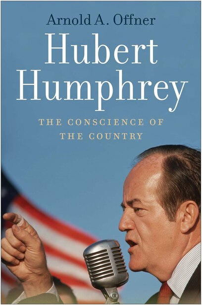 Hubert Humphrey: The Conscience Of The Country by Arnold A. Offner