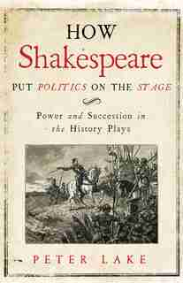 How Shakespeare Put Politics On The Stage: Power And Succession In The History Plays by Peter Lake