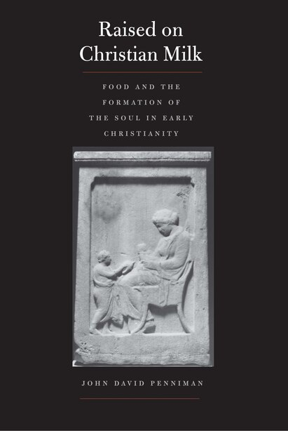 Raised On Christian Milk: Food And The Formation Of The Soul In Early Christianity by John David Penniman