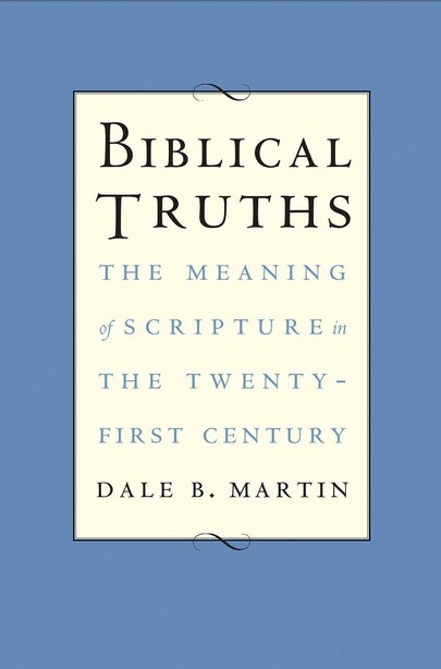Biblical Truths: The Meaning Of Scripture In The Twenty-first Century by Dale B. Martin
