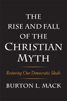 The Rise And Fall Of The Christian Myth: Restoring Our Democratic Ideals