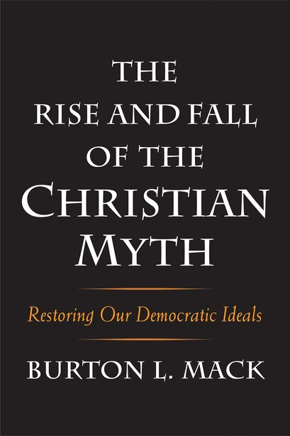 The Rise And Fall Of The Christian Myth: Restoring Our Democratic Ideals by Burton L. Mack