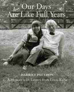 Our Days Are Like Full Years: A Memoir With Letters From Louis Kahn by Harriet Pattison