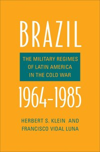 Brazil, 1964-1985: The Military Regimes Of Latin America In The Cold War