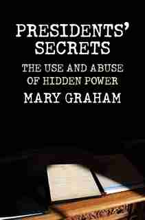 Presidents' Secrets: The Use And Abuse Of Hidden Power by Mary Graham