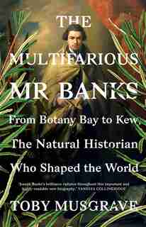 The Multifarious Mr. Banks: From Botany Bay To Kew, The Natural Historian Who Shaped The World by Toby Musgrave