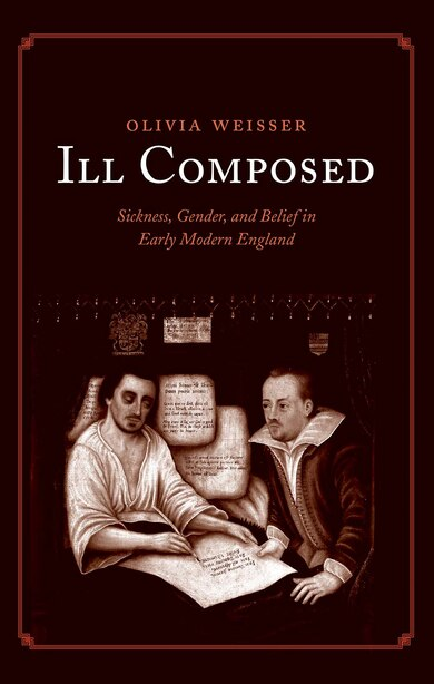 Ill Composed: Sickness, Gender, And Belief In Early Modern England by Olivia Weisser