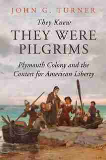 They Knew They Were Pilgrims: Plymouth Colony And The Contest For American Liberty by John G. Turner