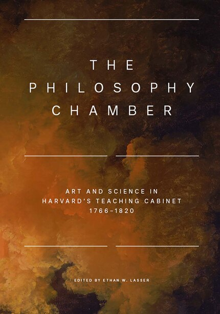 The Philosophy Chamber: Art And Science In Harvard's Teaching Cabinet, 1766-1820 by Ethan W. Lasser