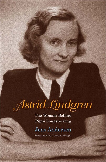 Astrid Lindgren: The Woman Behind Pippi Longstocking by Jens Andersen