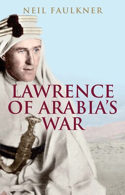 Book Lawrence Of Arabia's War: The Arabs, The British And The Remaking Of The Middle East In Wwi by Neil Faulkner