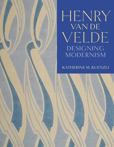 Henry Van De Velde: Designing Modernism by Katherine M. Kuenzli