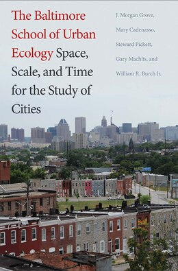 Book The Baltimore School Of Urban Ecology: Space, Scale, And Time For The Study Of Cities by J. Morgan Grove