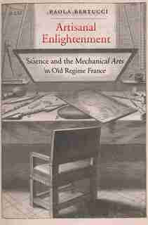 Artisanal Enlightenment: Science And The Mechanical Arts In Old Regime France by Paola Bertucci