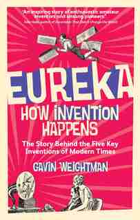 Eureka: How Invention Happens by Gavin Weightman