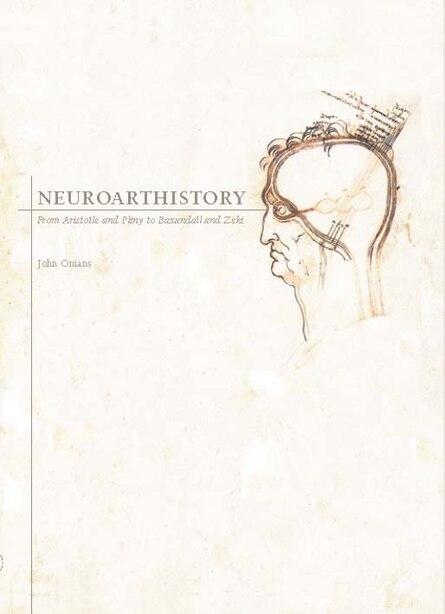 Neuroarthistory: From Aristotle And Pliny To Baxandall And Zeki by John Onians