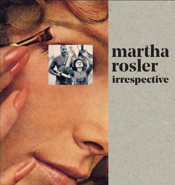 Martha Rosler: Irrespective by Martha Rosler