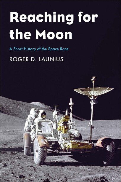 Reaching For The Moon: A Short History Of The Space Race by Roger D Launius