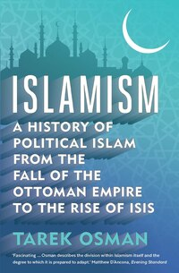 Islamism: A History Of Political Islam From The Fall Of The Ottoman Empire To The Rise Of Isis