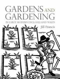 Gardens And Gardening In Early Modern England And Wales by Jill Francis