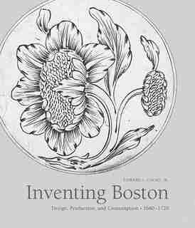 Inventing Boston: Design, Production, And Consumption, 1680-1720 by Edward Cooke