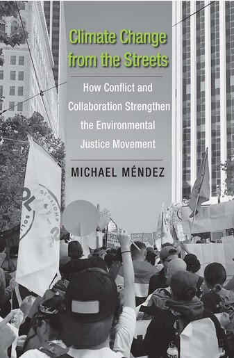 Climate Change From The Streets: How Conflict And Collaboration Strengthen The Environmental Justice Movement by Michael Mendez