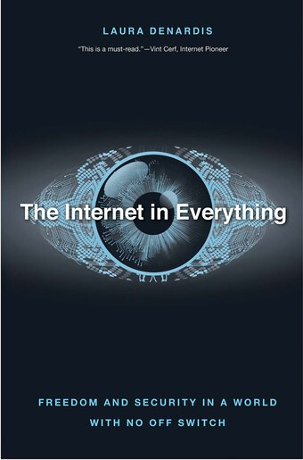 The Internet In Everything: Freedom And Security In A World With No Off Switch by Laura Denardis