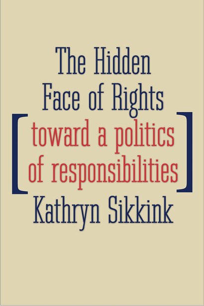 The Hidden Face Of Rights: Toward A Politics Of Responsibilities by Kathryn Sikkink
