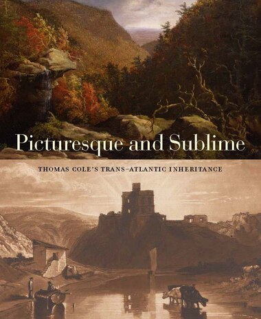 Picturesque And Sublime: Thomas Cole's Trans-atlantic Inheritance by Tim Barringer