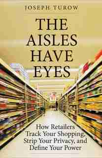 The Aisles Have Eyes: How Retailers Track Your Shopping, Strip Your Privacy, And Define Your Power by Joseph Turow