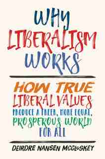 Why Liberalism Works: How True Liberal Values Produce A Freer, More Equal, Prosperous World For All by Deirdre Nansen McCloskey