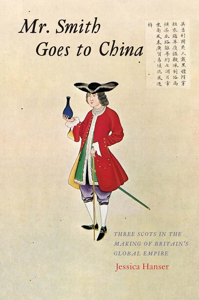 Mr. Smith Goes To China: Three Scots In The Making Of Britain's Global Empire by Jessica Hanser