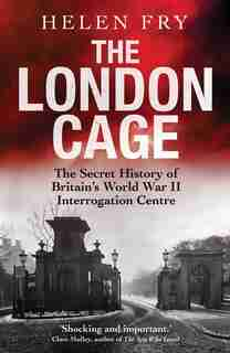 The London Cage: The Secret History Of Britain's World War Ii Interrogation Centre by Helen Fry