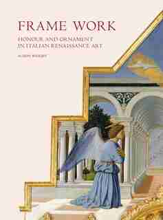 Frame Work: Honour And Ornament In Italian Renaissance Art by Alison Wright