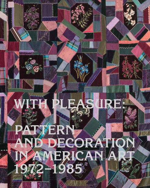 With Pleasure: Pattern And Decoration In American Art, 1972-1985 by Anna Katz