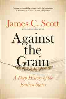 Against The Grain: A Deep History Of The Earliest States by James C. Scott