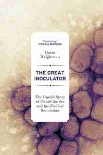 The Great Inoculator: The Untold Story Of Daniel Sutton And His Medical Revolution by Gavin Weightman
