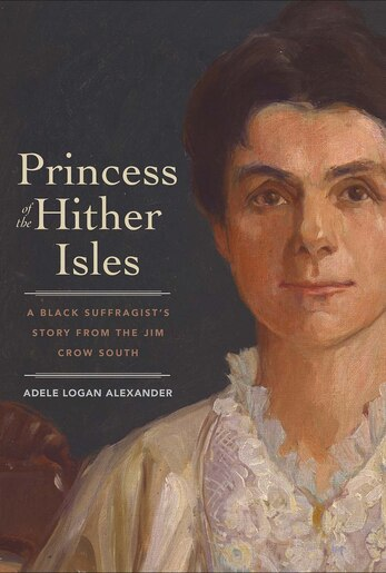 Princess Of The Hither Isles: A Black Suffragist's Story From The Jim Crow South by Adele Logan Alexander
