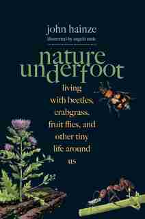 Nature Underfoot: Living With Beetles, Crabgrass, Fruit Flies, And Other Tiny Life Around Us by John Hainze