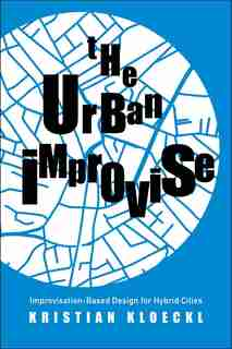 The Urban Improvise: Improvisation-based Design For Hybrid Cities by Kristian Kloeckl