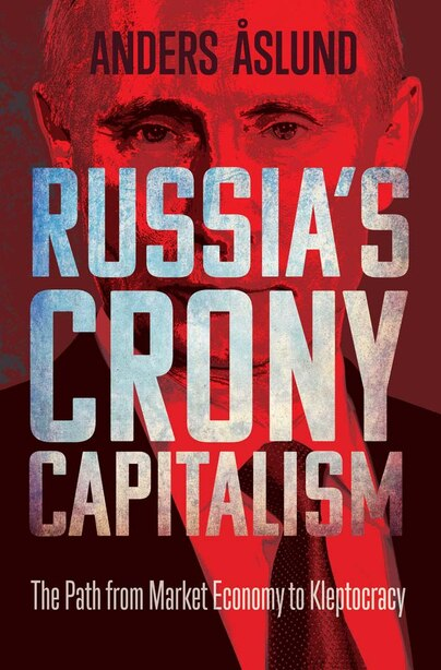 Russia's Crony Capitalism: The Path From Market Economy To Kleptocracy by Anders Aslund